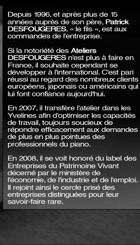 "Since 1996, after more than 15 years working alongside his Father, Patrick Desfougeres, ""the son"", took over the business. The business already had an excellent reputation in France, so he sought to develop it internationally.  He accomplished just that and today has numerous international clients including Europeans, Japanese and Americans."
